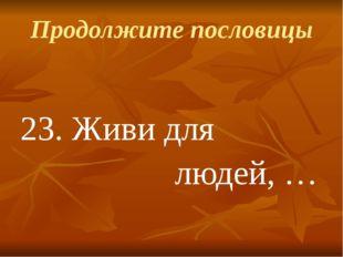 Продолжите пословицы 23.Живи для людей, …