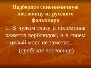 Подберите синонимичную пословицу из русского фольклора 1. В чужом глазу и сол