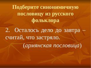 Подберите синонимичную пословицу из русского фольклора 2.Осталось дело до за