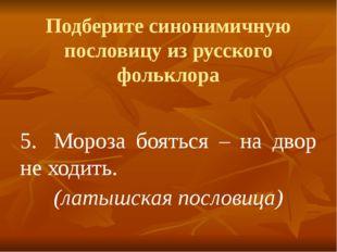 Подберите синонимичную пословицу из русского фольклора 5.Мороза бояться – на