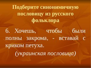 Подберите синонимичную пословицу из русского фольклора 6.Хочешь, чтобы были