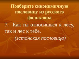 Подберите синонимичную пословицу из русского фольклора 7.Как ты относишься к