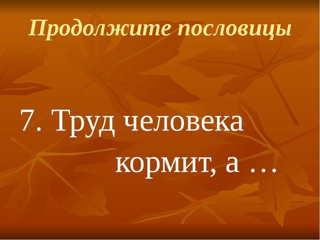 Продолжите пословицы 7.Труд человека кормит, а …