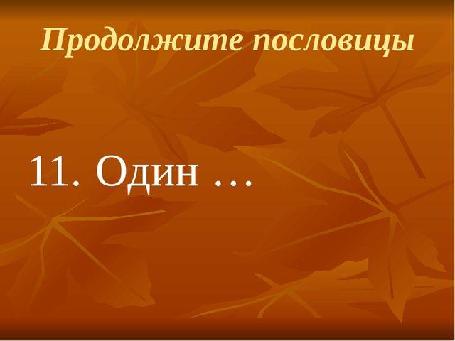 Продолжите пословицы 11.Один …