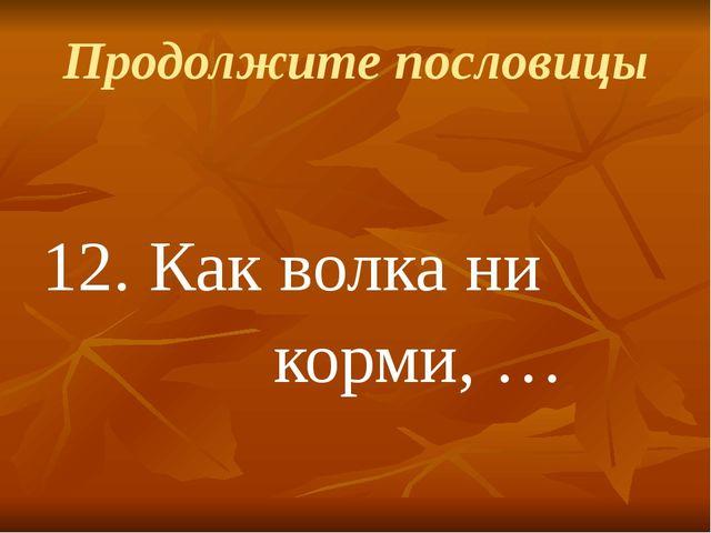 Продолжите пословицы 12. Как волка ни корми, …