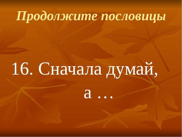 Продолжите пословицы 16.Сначала думай, а …