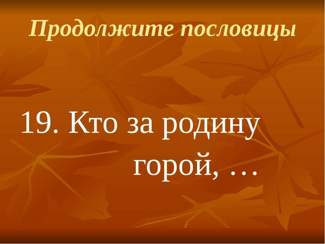Продолжите пословицы 19.Кто за родину горой, …