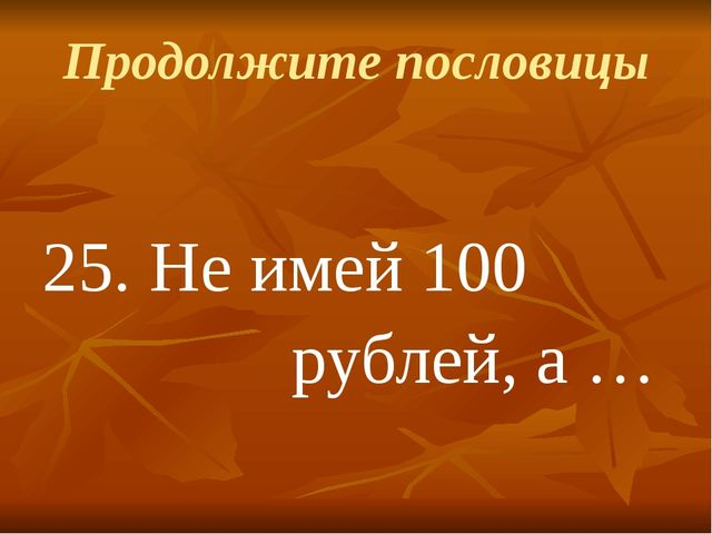 Продолжите пословицы 25.Не имей 100 рублей, а …