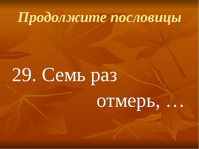 Продолжите пословицы 29.Семь раз отмерь, …