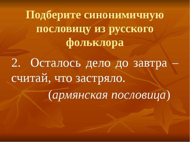 Подберите синонимичную пословицу из русского фольклора 2.Осталось дело до за...