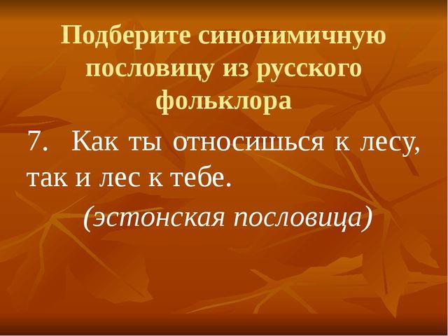 Подберите синонимичную пословицу из русского фольклора 7.Как ты относишься к...