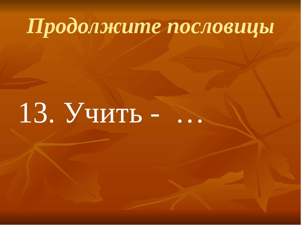 Продолжите пословицы 13.Учить - …