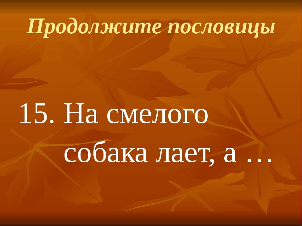 Продолжите пословицы 15.На смелого собака лает, а …