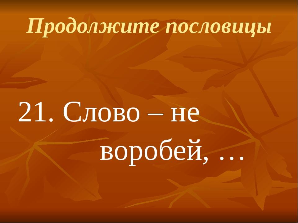 Продолжите пословицы 21.Слово – не воробей, …