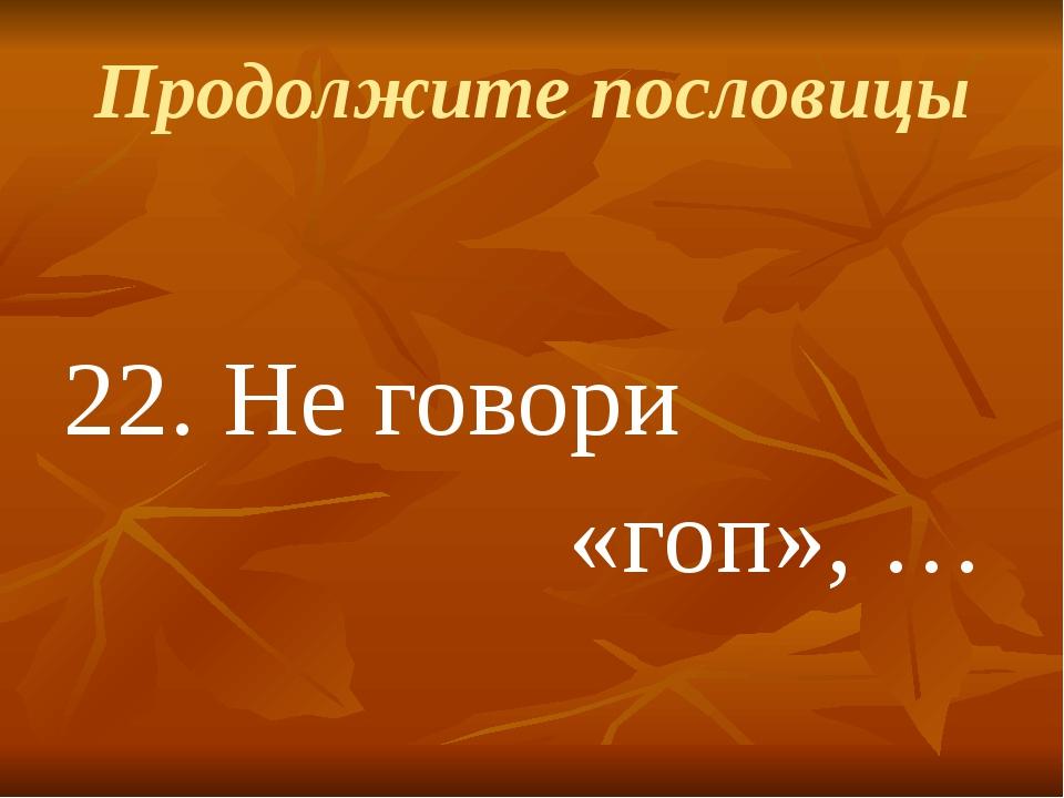 Продолжите пословицы 22.Не говори «гоп», …