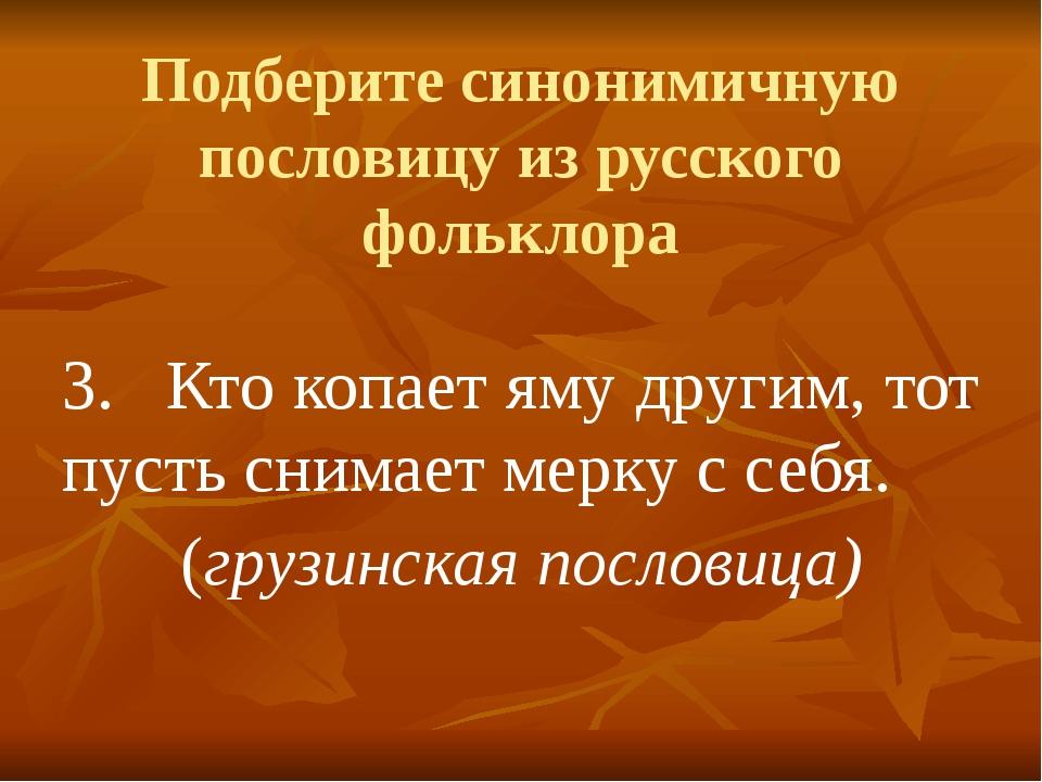 Подберите синонимичную пословицу из русского фольклора 3.Кто копает яму друг...