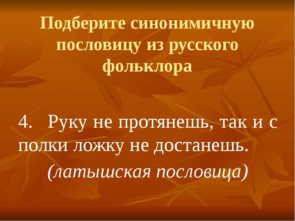 Подберите синонимичную пословицу из русского фольклора 4.Руку не протянешь,...