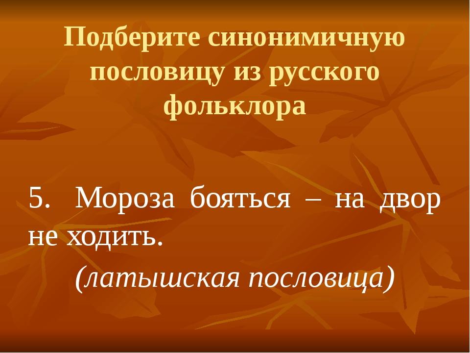 Подберите синонимичную пословицу из русского фольклора 5.Мороза бояться – на...