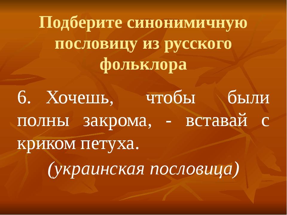Подберите синонимичную пословицу из русского фольклора 6.Хочешь, чтобы были...