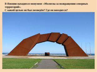 В Японии находится монумент «Молитва за возвращении северных территорий». С к