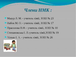 Члени НМК : Мазур Л. М. - учитель хімії, ЗОШ № 23 Набок М. О. - учитель хімії