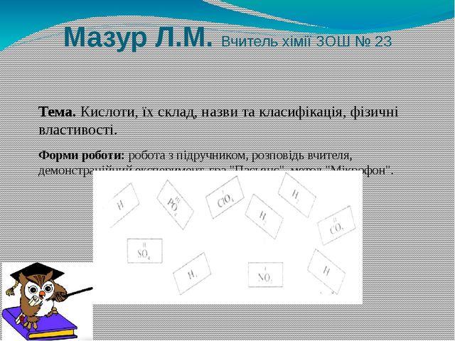 Мазур Л.М. Вчитель хімії ЗОШ № 23 Тема. Кислоти, їх склад, назви та класифіка...