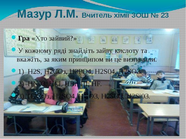 Мазур Л.М. Вчитель хімії ЗОШ № 23 Гра «Хто зайвий?» У кожному ряді знайдіть з...