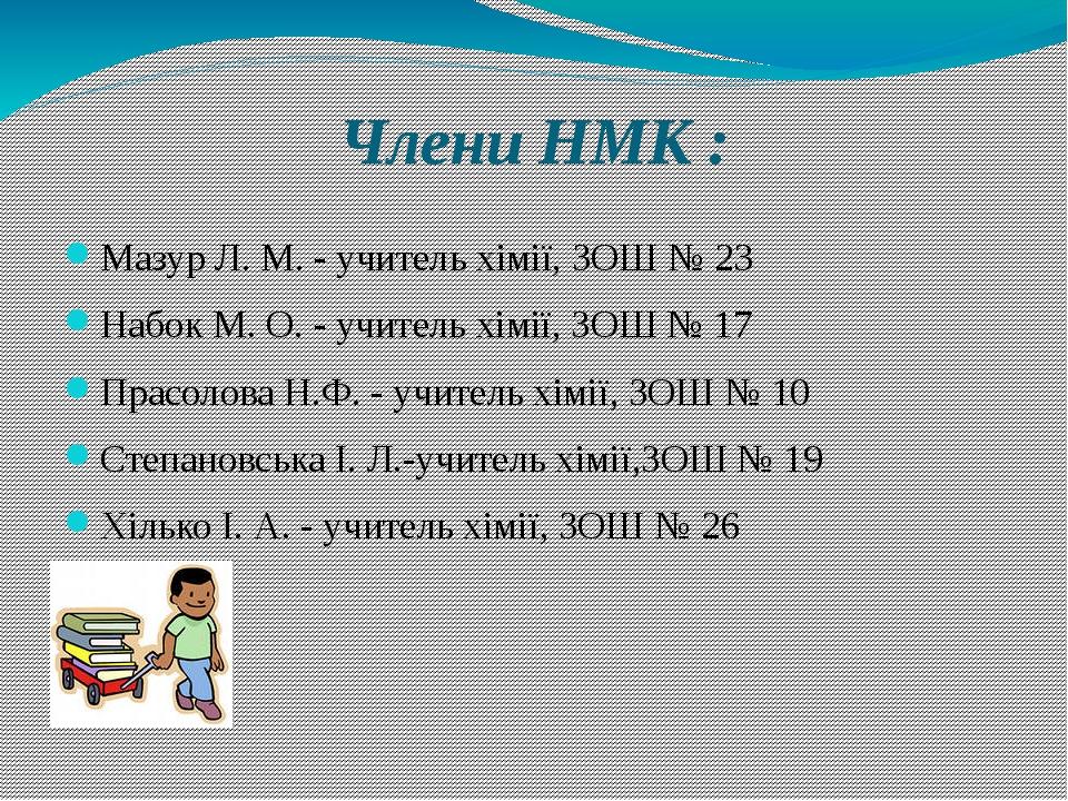 Члени НМК : Мазур Л. М. - учитель хімії, ЗОШ № 23 Набок М. О. - учитель хімії...