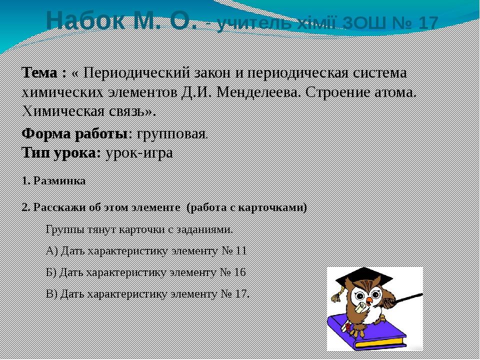 Набок М. О. - учитель хімії ЗОШ № 17 Форма работы: групповая. Тип урока: урок...