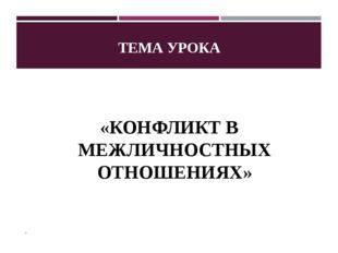 ТЕМА УРОКА «КОНФЛИКТ В МЕЖЛИЧНОСТНЫХ ОТНОШЕНИЯХ» .