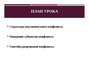 ПЛАН УРОКА Структура межличностного конфликта Поведение субъектов конфликта С