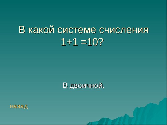 В какой системе счисления 1+1 =10? В двоичной. назад