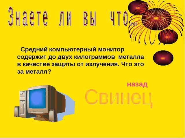 Средний компьютерный монитор содержит до двух килограммов металла в качестве...