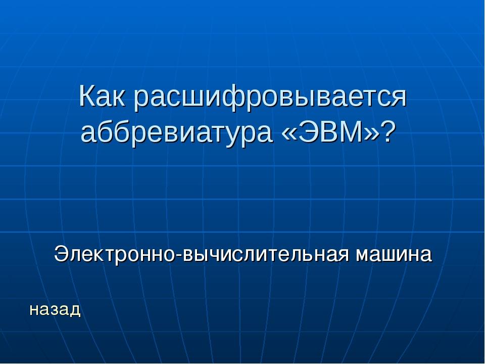 Как расшифровывается аббревиатура «ЭВМ»? Электронно-вычислительная машина назад