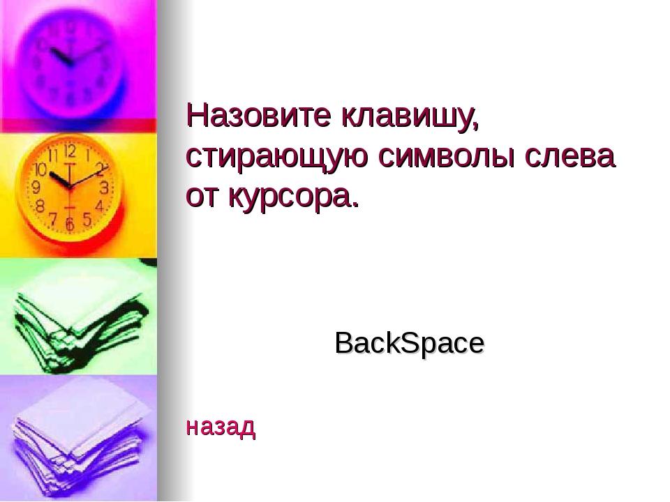 Назовите клавишу, стирающую символы слева от курсора. BackSpace назад