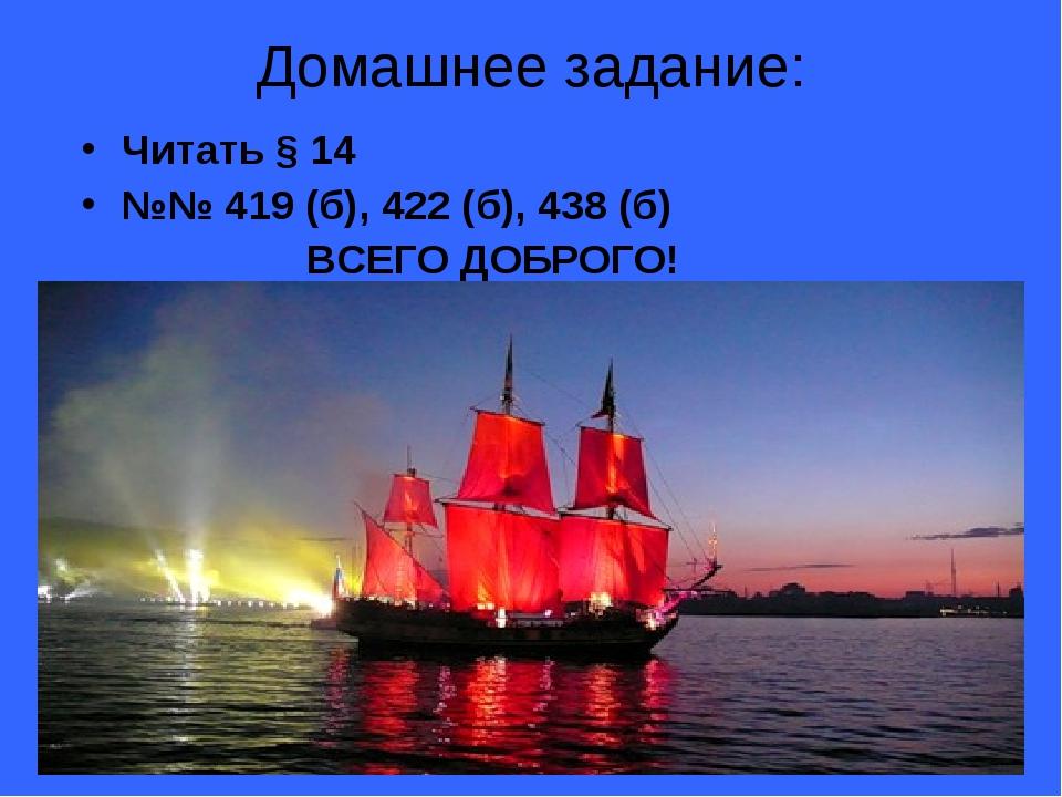 Домашнее задание: Читать § 14 №№ 419 (б), 422 (б), 438 (б) ВСЕГО ДОБРОГО!