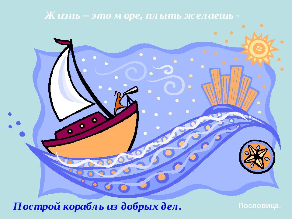 Жизнь – это море, плыть желаешь - Построй корабль из добрых дел. Пословица.