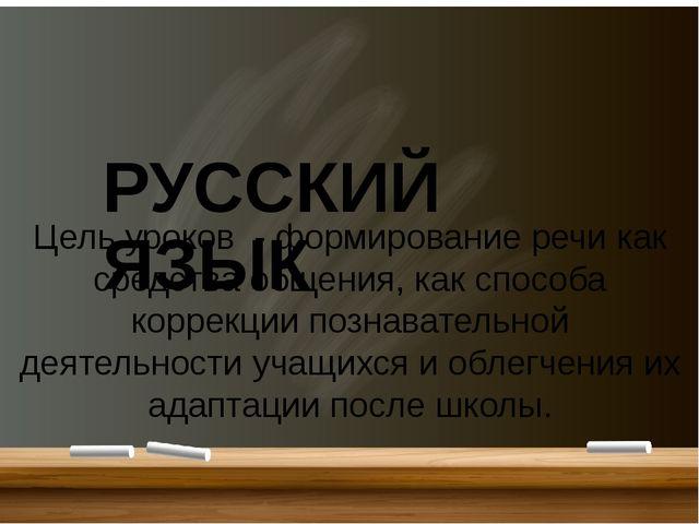 РУССКИЙ ЯЗЫК Цель уроков - формирование речи как средства общения, как спосо...