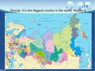 Russia. It is the biggest country in the world. Russia is situated on two con