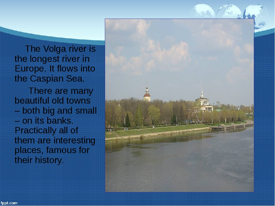 The Volga river is the longest river in Europe. It flows into the Caspian Se...