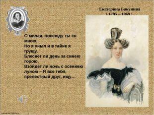 Екатерина Бакунина ( 1795 – 1869 ) О милая, повсюду ты со мною, Но я уныл и