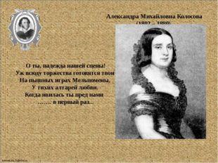Александра Михайловна Колосова (1802 – 1880) О ты, надежда нашей сцены! Уж в