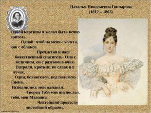 Наталья Николаевна Гончарова (1812 – 1863) Одной картины я желал быть вечно