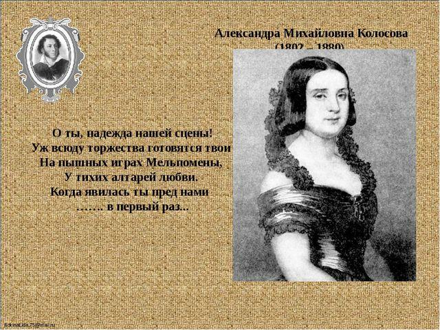 Александра Михайловна Колосова (1802 – 1880) О ты, надежда нашей сцены! Уж в...