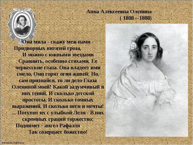 Анна Алексеевна Оленина ( 1808 – 1888) Она мила - скажу меж нами - Придворны...