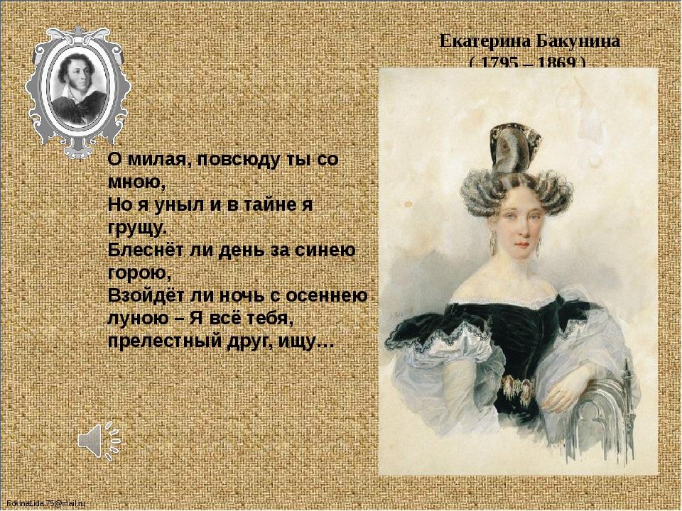 Екатерина Бакунина ( 1795 – 1869 ) О милая, повсюду ты со мною, Но я уныл и...