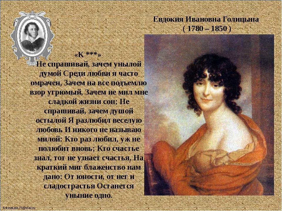 Евдокия Ивановна Голицына ( 1780 – 1850 ) «К ***» Не спрашивай, зачем унылой...