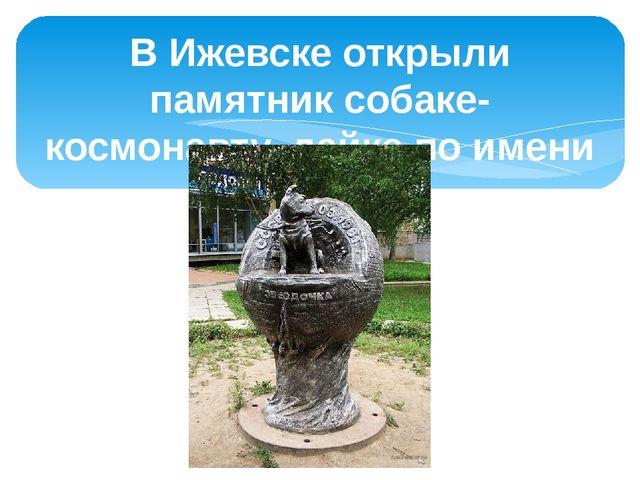 В Ижевске открыли памятник собаке-космонавту, лайке по имени Звездочка.