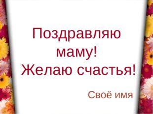 Поздравляю маму! Желаю счастья! Своё имя *