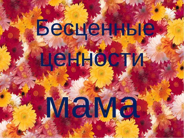 ценности мама Бесценные *